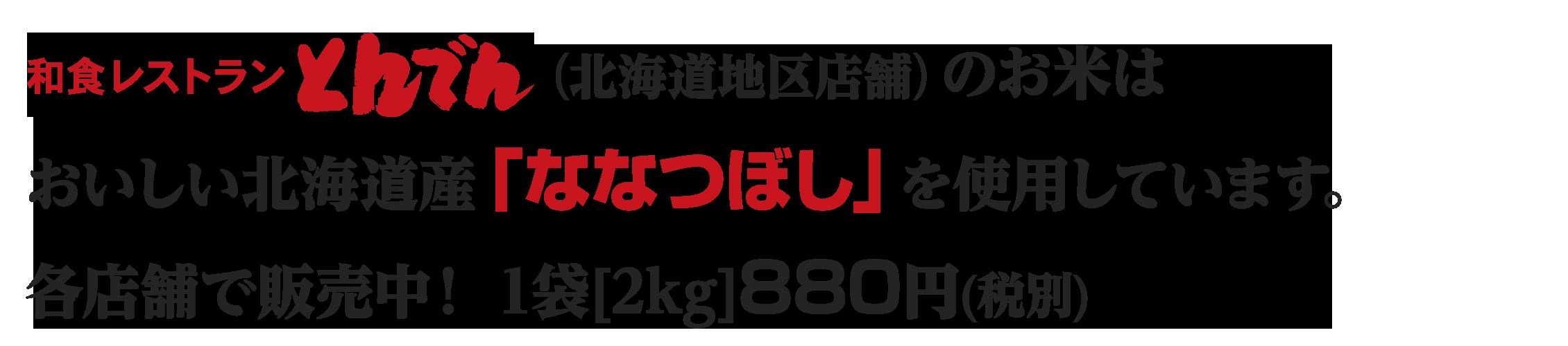 和食レストランとんでん(北海道地区店舗)のお米は おいしい北海道産「ななつぼし」を使用しています。各店舗で販売中!1袋[2kg]880円(税別)